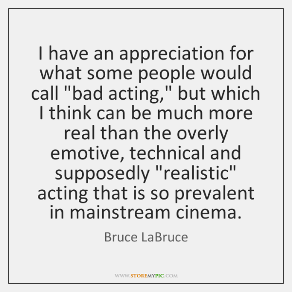 "I have an appreciation for what some people would call ""bad acting,"" ..."