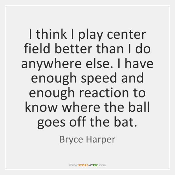 I think I play center field better than I do anywhere else. ...