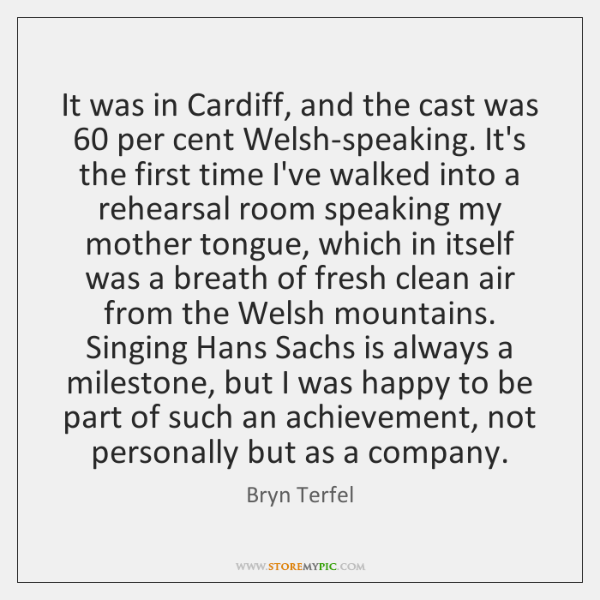 It was in Cardiff, and the cast was 60 per cent Welsh-speaking. It's ...