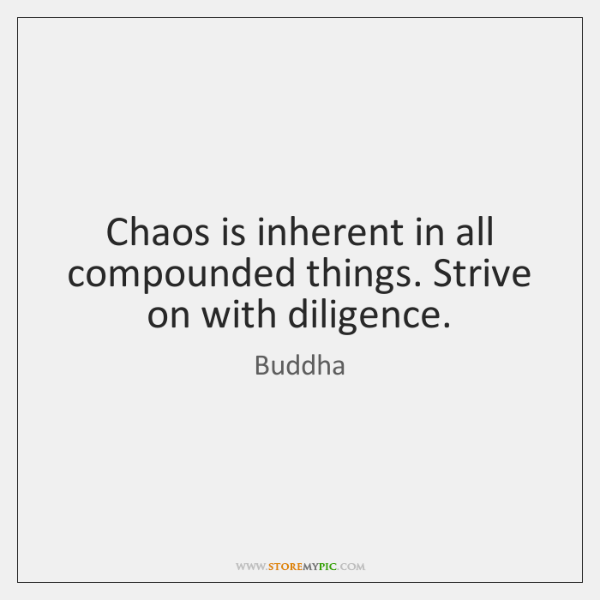 Chaos is inherent in all compounded things. Strive on with diligence.