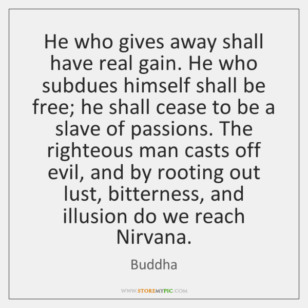 He who gives away shall have real gain. He who subdues himself ...