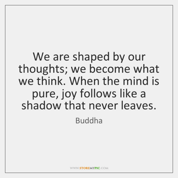 We are shaped by our thoughts; we become what we think. When ...