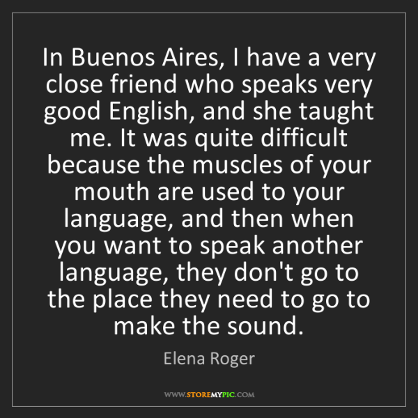 Elena Roger: In Buenos Aires, I have a very close friend who speaks...