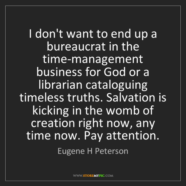 Eugene H Peterson: I don't want to end up a bureaucrat in the time-management...