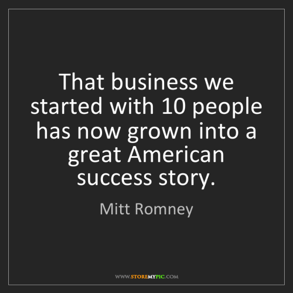 Mitt Romney: That business we started with 10 people has now grown...