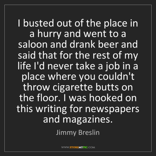 Jimmy Breslin: I busted out of the place in a hurry and went to a saloon...