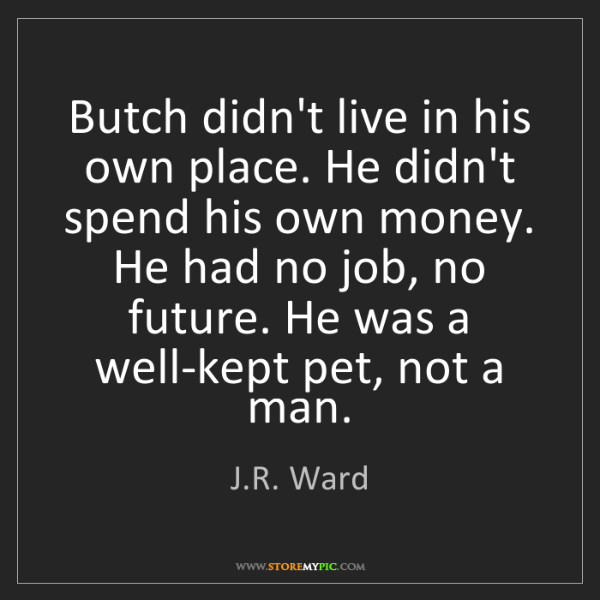 J.R. Ward: Butch didn't live in his own place. He didn't spend his...