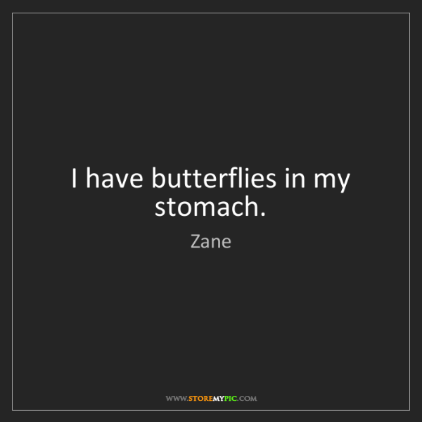 Zane: I have butterflies in my stomach.