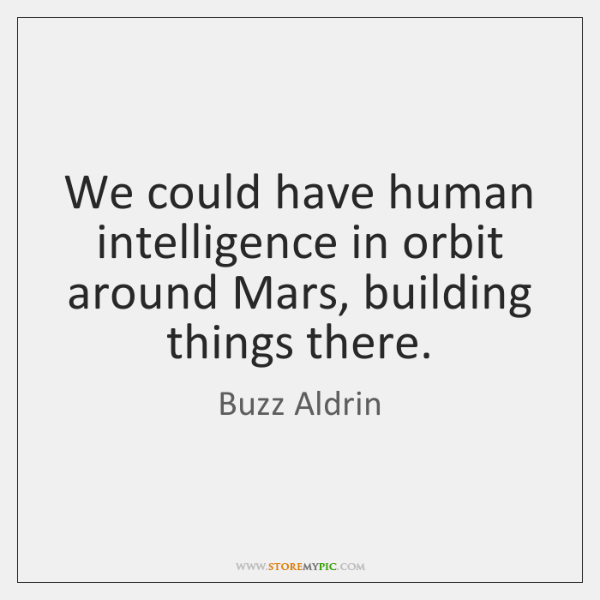 We could have human intelligence in orbit around Mars, building things there.