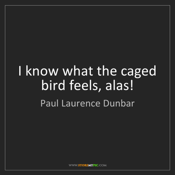 Paul Laurence Dunbar: I know what the caged bird feels, alas!