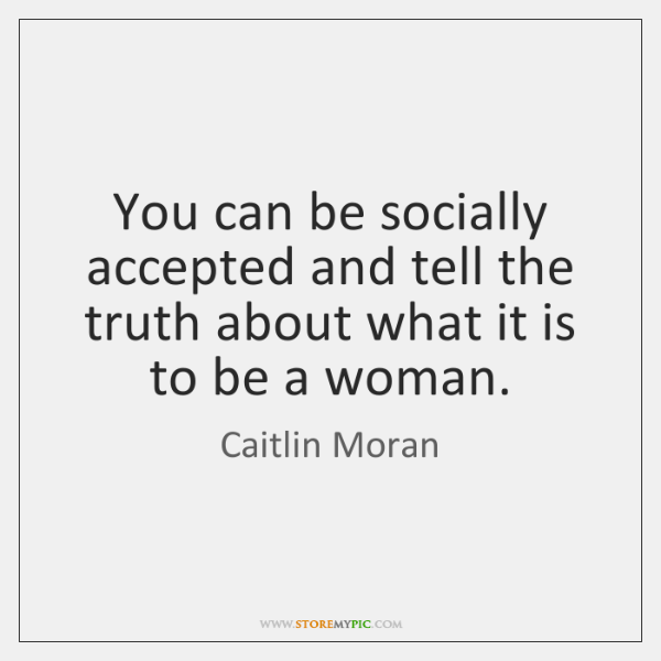 You can be socially accepted and tell the truth about what it ...