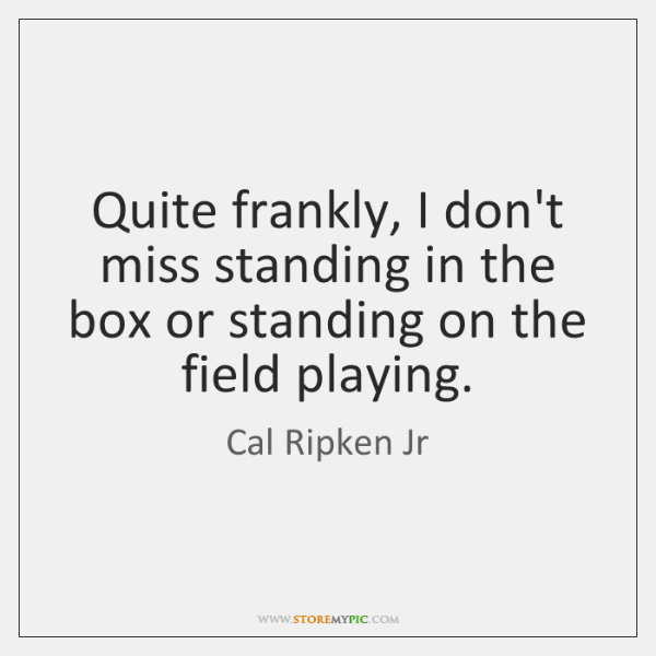Quite frankly, I don't miss standing in the box or standing on ...