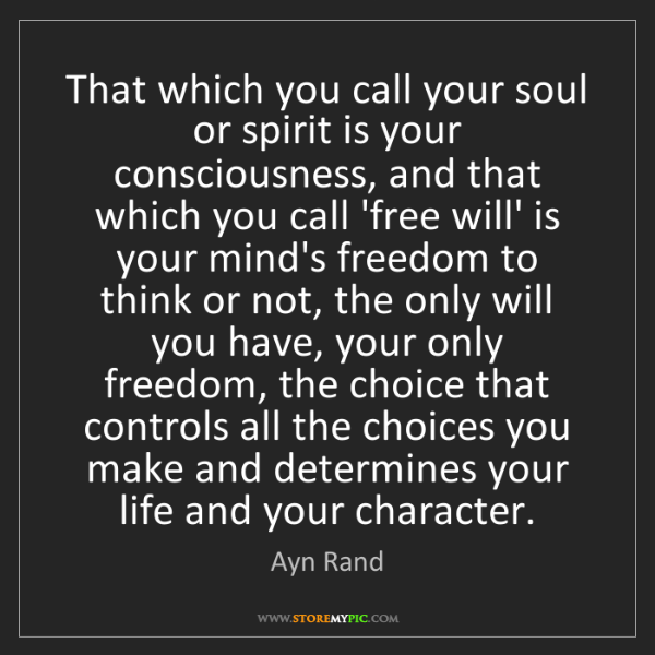 Ayn Rand: That which you call your soul or spirit is your consciousness,...