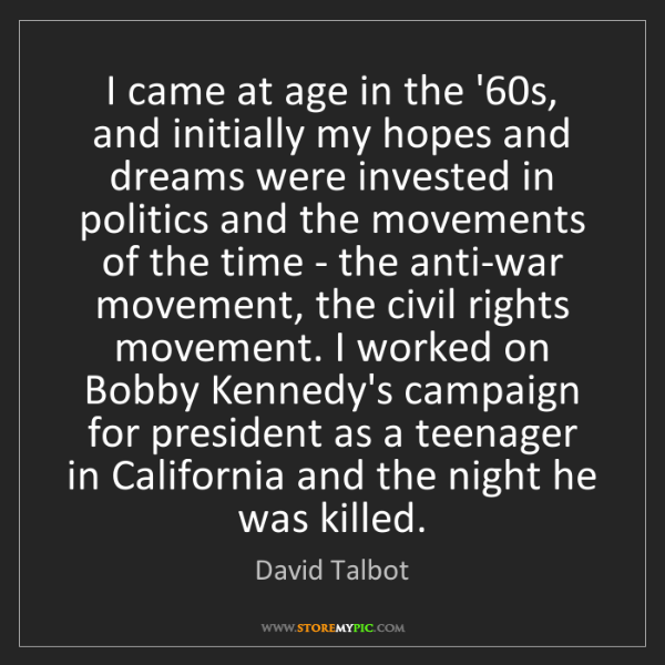 David Talbot: I came at age in the '60s, and initially my hopes and...