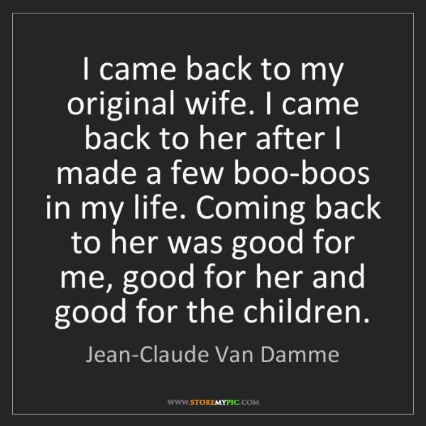 Jean-Claude Van Damme: I came back to my original wife. I came back to her after...