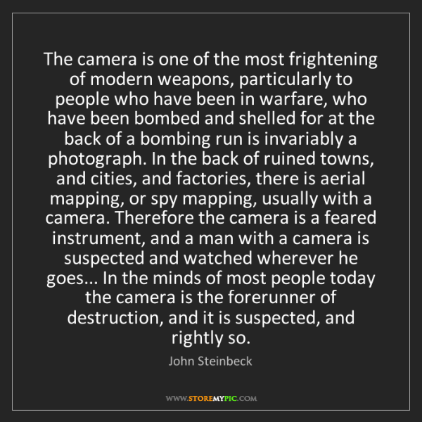 John Steinbeck: The camera is one of the most frightening of modern weapons,...
