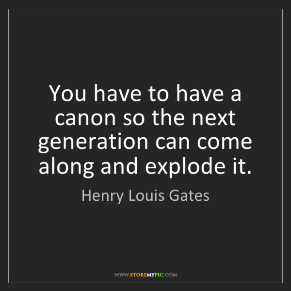 Henry Louis Gates: You have to have a canon so the next generation can come...