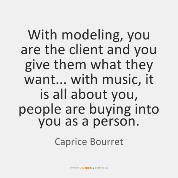 With modeling, you are the client and you give them what they ...