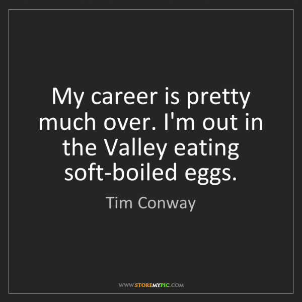 Tim Conway: My career is pretty much over. I'm out in the Valley...
