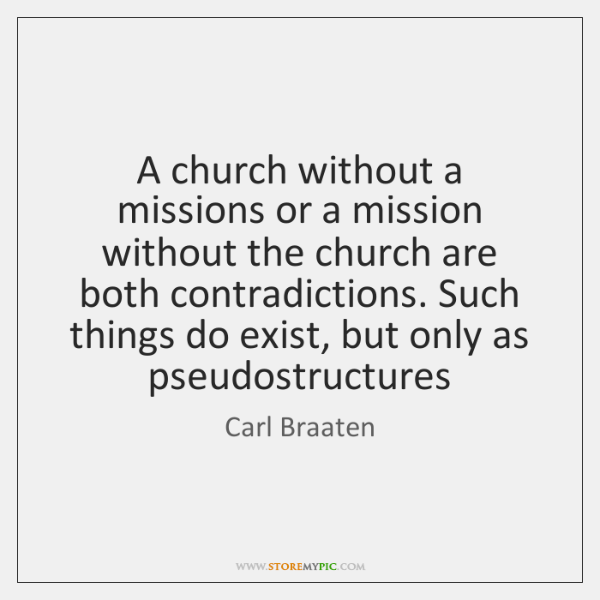 A church without a missions or a mission without the church are ...