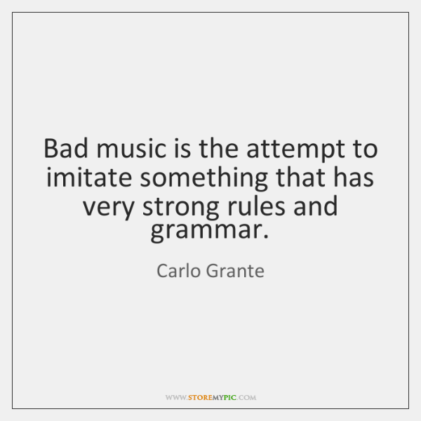 Bad music is the attempt to imitate something that has very strong ...