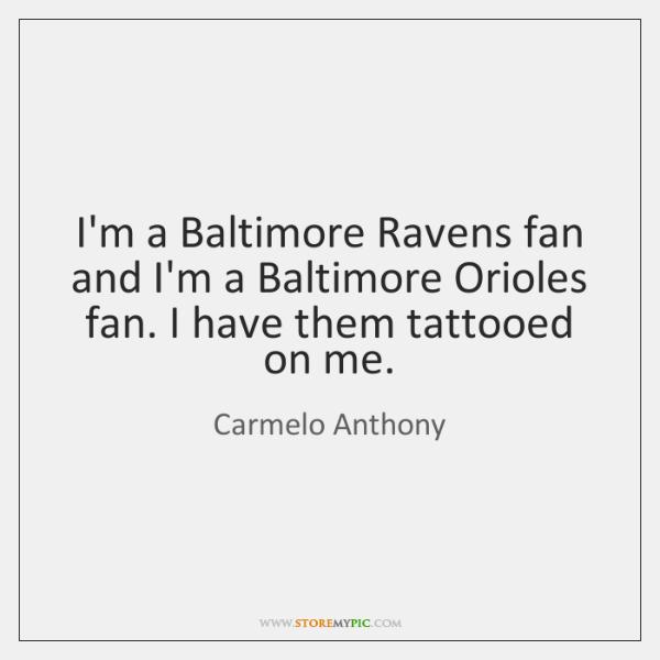 I'm a Baltimore Ravens fan and I'm a Baltimore Orioles fan. I ...