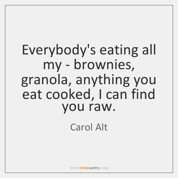 Everybody's eating all my - brownies, granola, anything you eat cooked, I ...
