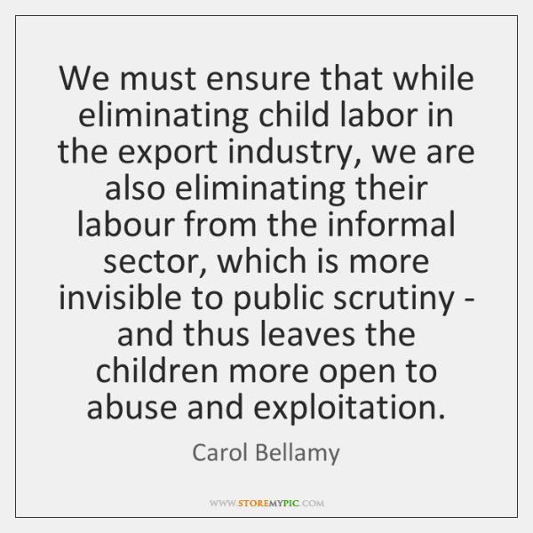 We must ensure that while eliminating child labor in the export industry, ...
