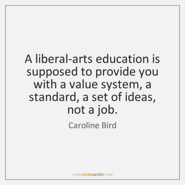 A liberal-arts education is supposed to provide you with a value system, ...