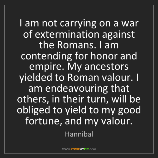 Hannibal: I am not carrying on a war of extermination against the...