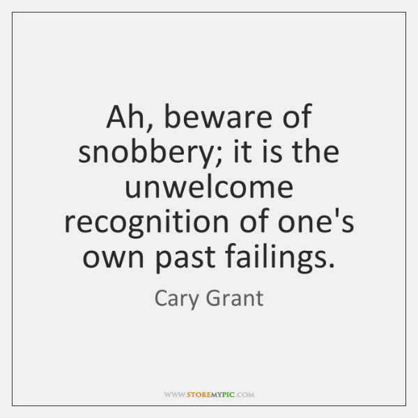 Ah, beware of snobbery; it is the unwelcome recognition of one's own ...