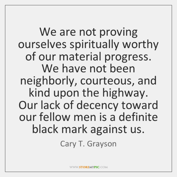 We are not proving ourselves spiritually worthy of our material progress. We ...