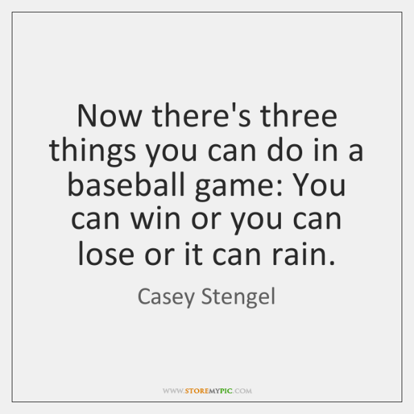Now there's three things you can do in a baseball game: You ...