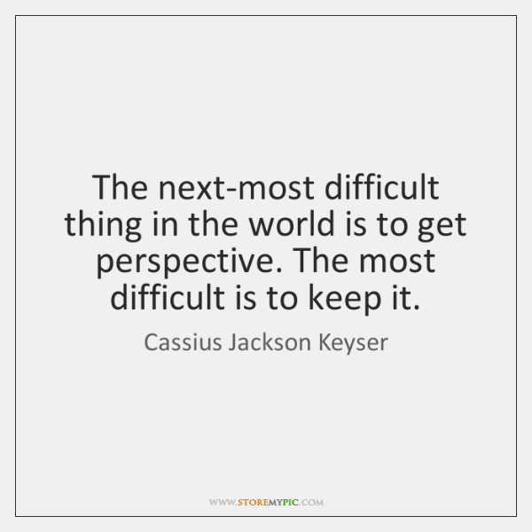 The next-most difficult thing in the world is to get perspective. The ...