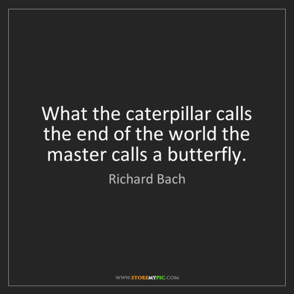 Richard Bach: What the caterpillar calls the end of the world the master...