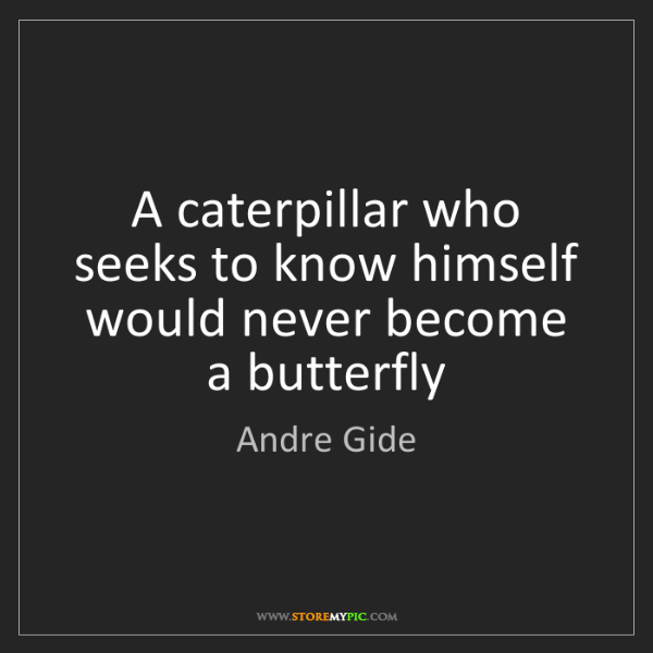 Andre Gide: A caterpillar who seeks to know himself would never become...