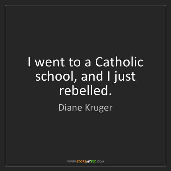 Diane Kruger: I went to a Catholic school, and I just rebelled.