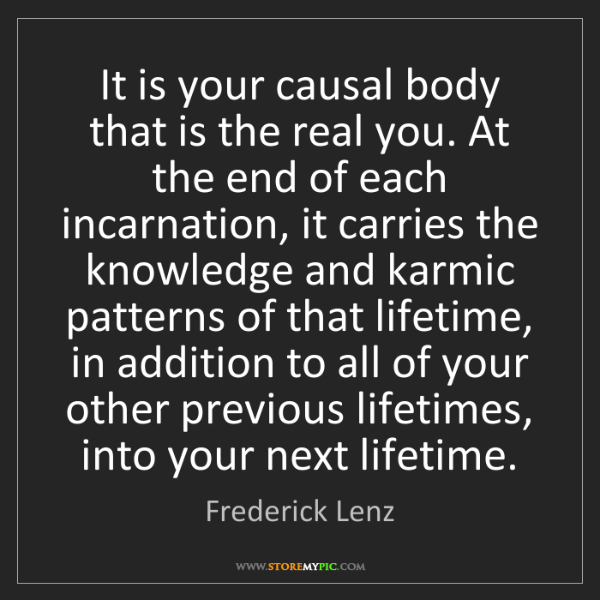 Frederick Lenz: It is your causal body that is the real you. At the end...