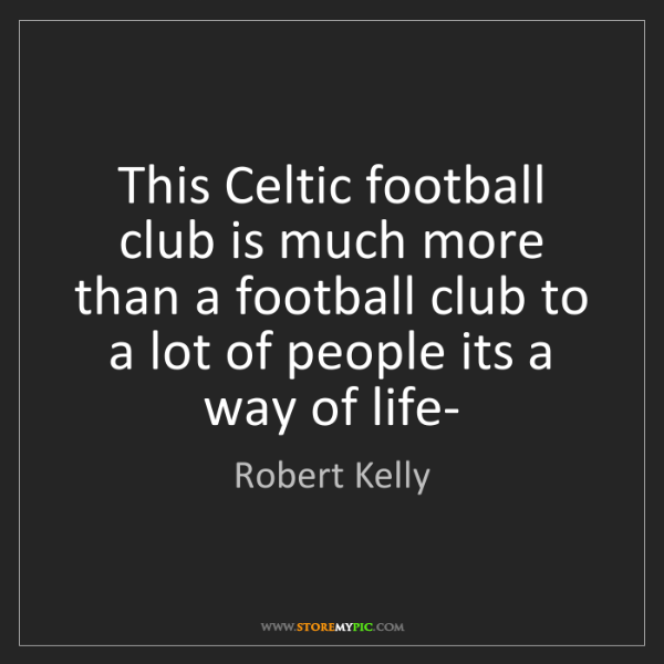 Robert Kelly: This Celtic football club is much more than a football...