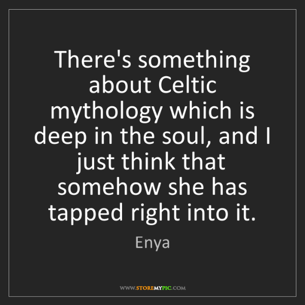 Enya: There's something about Celtic mythology which is deep...