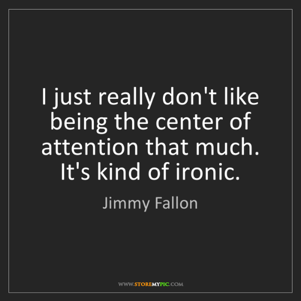 Jimmy Fallon: I just really don't like being the center of attention...
