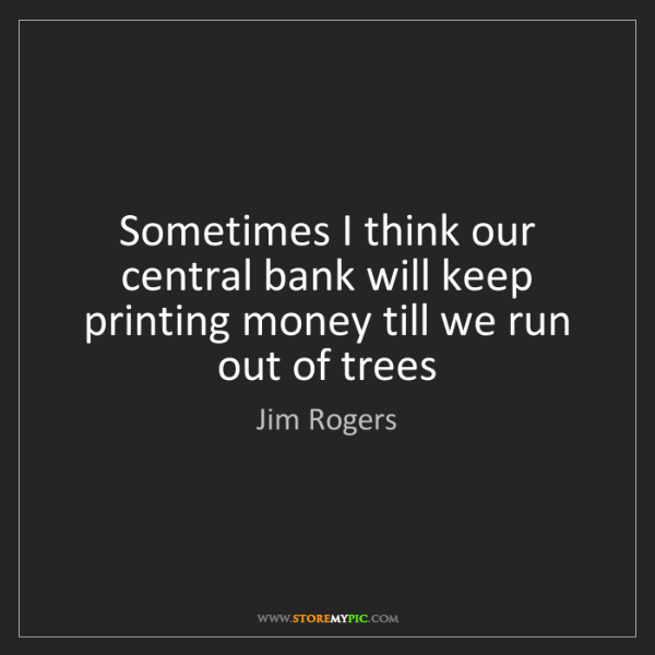 Jim Rogers: Sometimes I think our central bank will keep printing...
