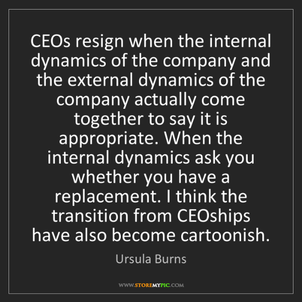 Ursula Burns: CEOs resign when the internal dynamics of the company...