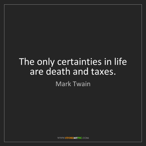 Mark Twain: The only certainties in life are death and taxes.