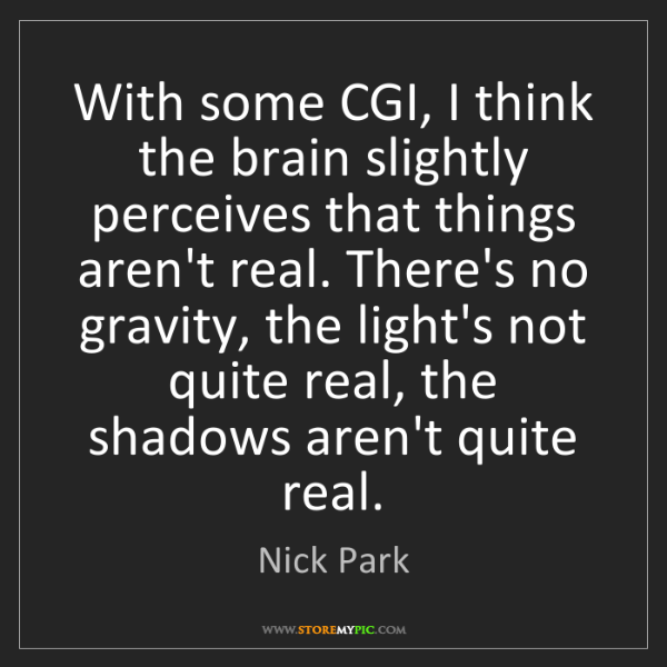Nick Park: With some CGI, I think the brain slightly perceives that...