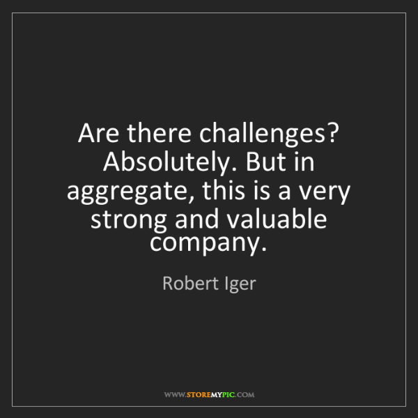 Robert Iger: Are there challenges? Absolutely. But in aggregate, this...