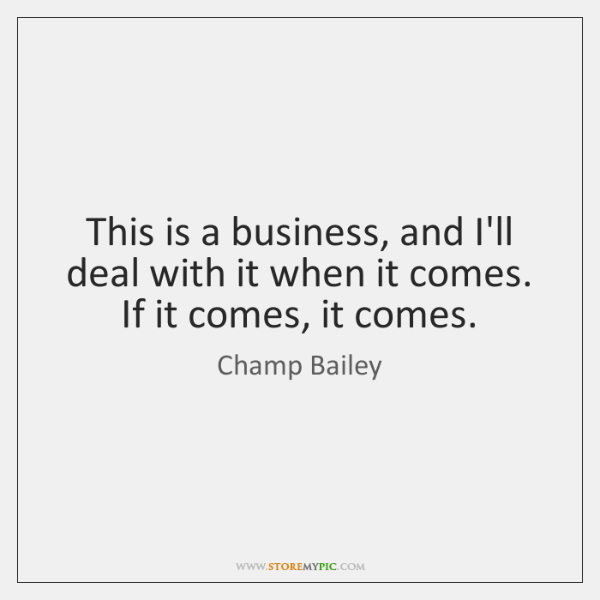 This is a business, and I'll deal with it when it comes. ...