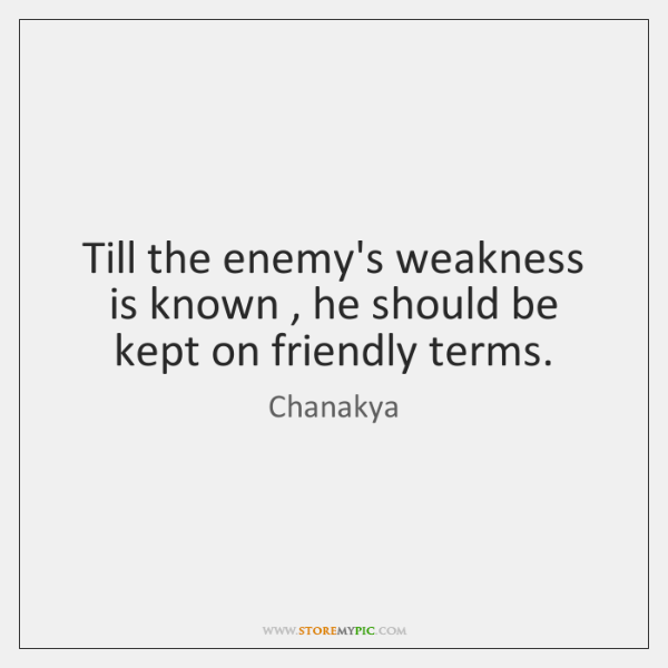 Till the enemy's weakness is known , he should be kept on friendly ...