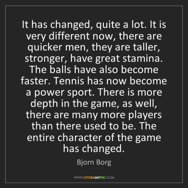 Bjorn Borg: It has changed, quite a lot. It is very different now,...