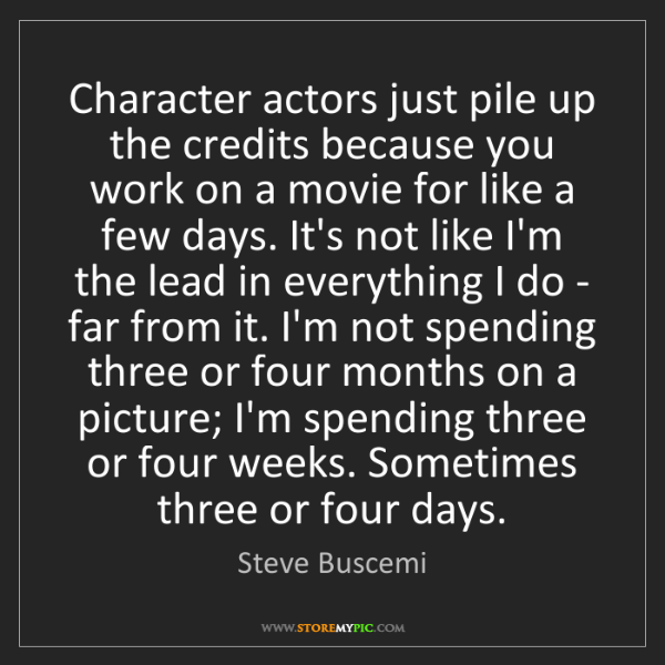 Steve Buscemi: Character actors just pile up the credits because you...
